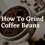 How To Grind Coffee Beans